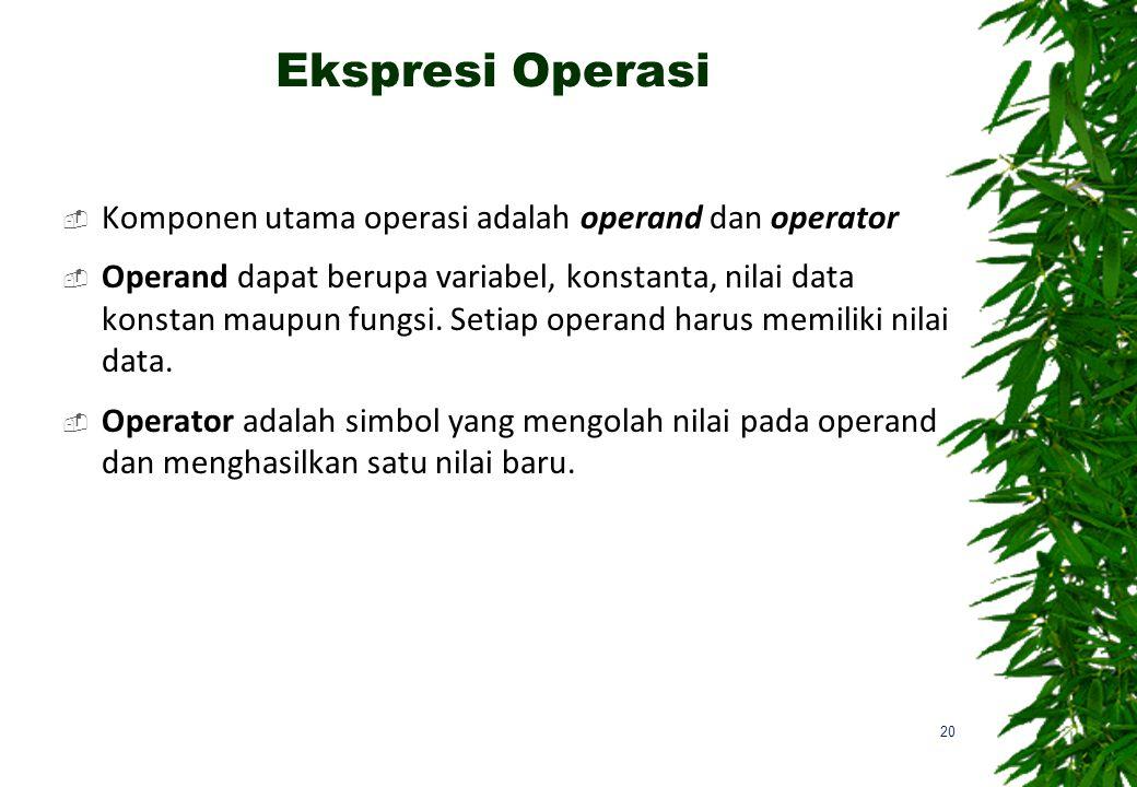 Ekspresi Operasi  Komponen utama operasi adalah operand dan operator  Operand dapat berupa variabel, konstanta, nilai data konstan maupun fungsi.