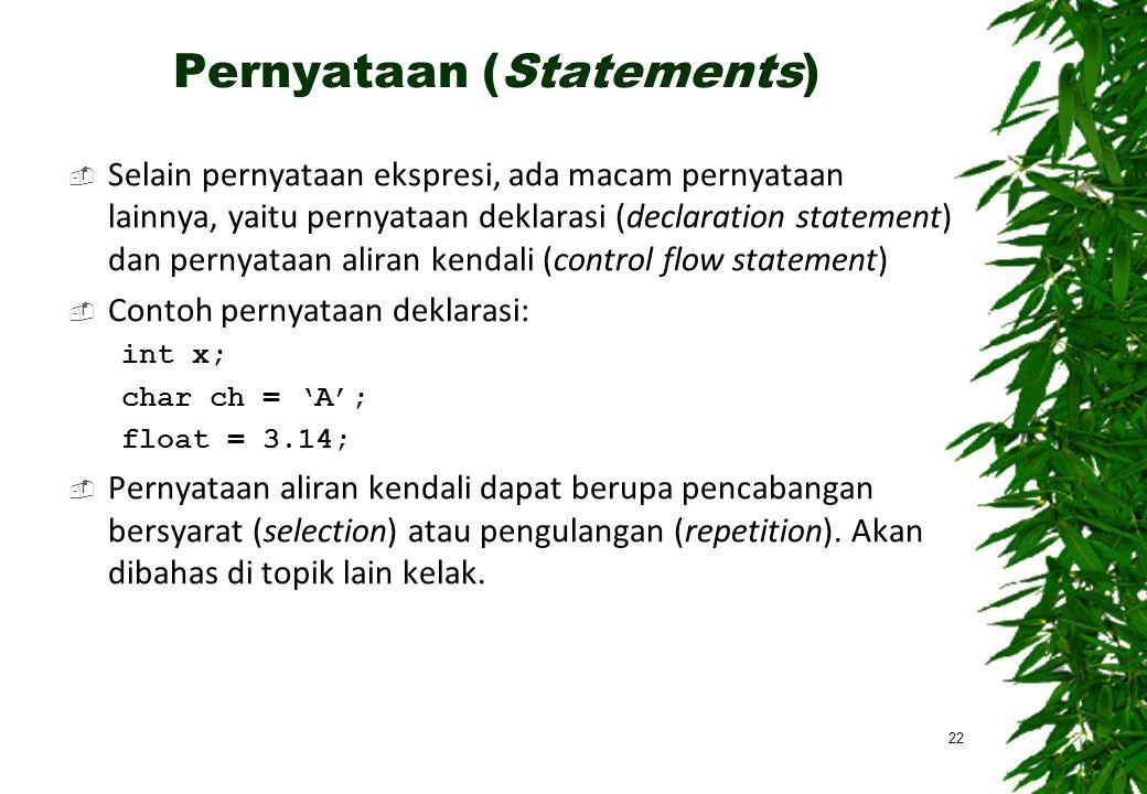 Pernyataan (Statements)  Selain pernyataan ekspresi, ada macam pernyataan lainnya, yaitu pernyataan deklarasi (declaration statement) dan pernyataan