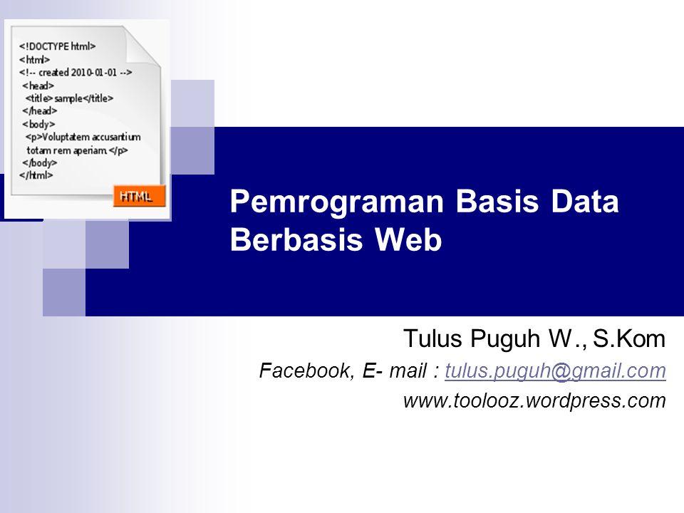 Pemrograman Basis Data Berbasis Web Tulus Puguh W., S.Kom Facebook, E- mail : tulus.puguh@gmail.comtulus.puguh@gmail.com www.toolooz.wordpress.com