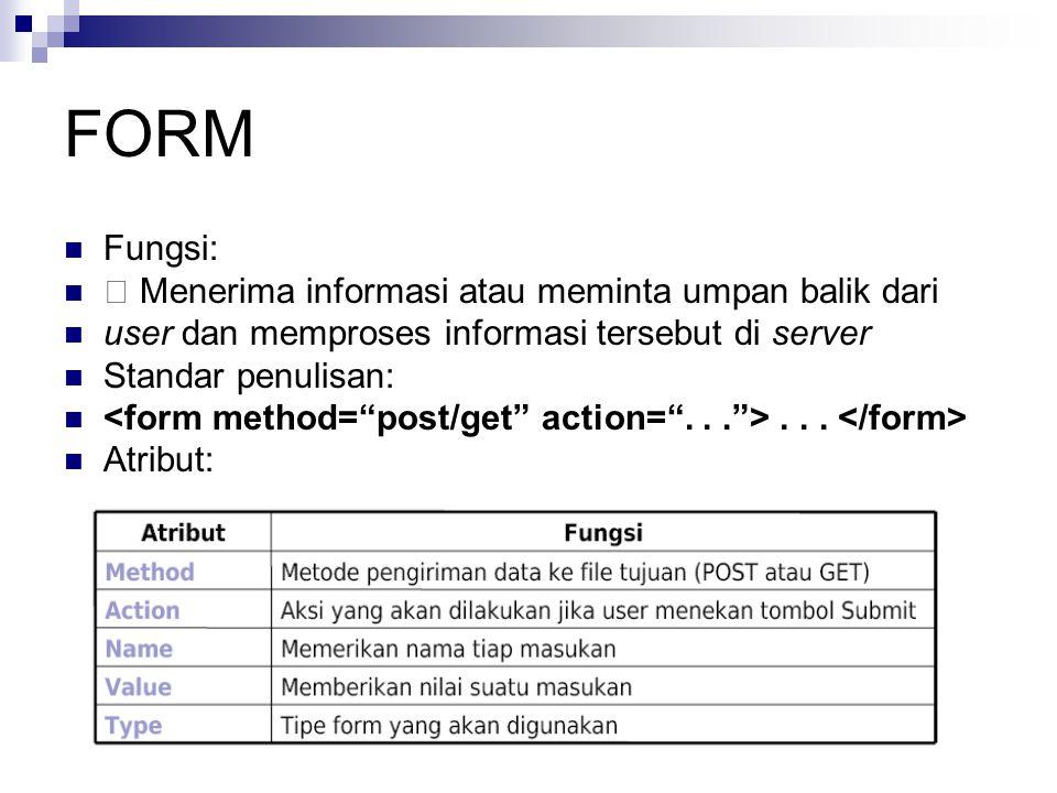 FORM Fungsi: Menerima informasi atau meminta umpan balik dari user dan memproses informasi tersebut di server Standar penulisan:... Atribut: