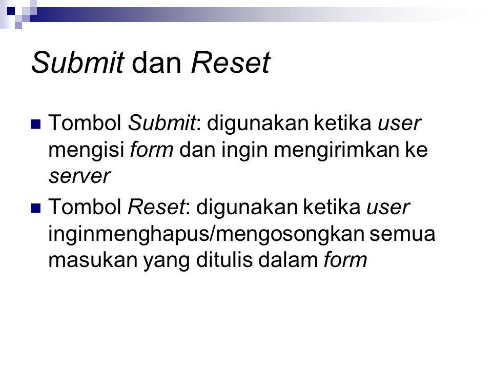 Submit dan Reset Tombol Submit: digunakan ketika user mengisi form dan ingin mengirimkan ke server Tombol Reset: digunakan ketika user inginmenghapus/