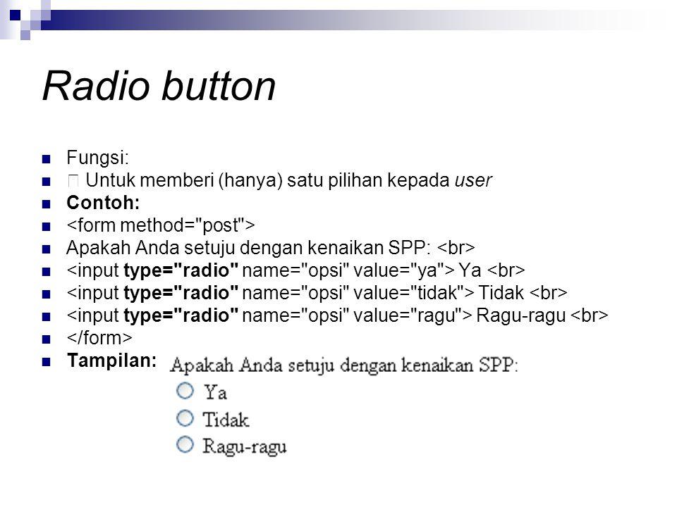 Radio button Fungsi: Untuk memberi (hanya) satu pilihan kepada user Contoh: Apakah Anda setuju dengan kenaikan SPP: Ya Tidak Ragu-ragu Tampilan: