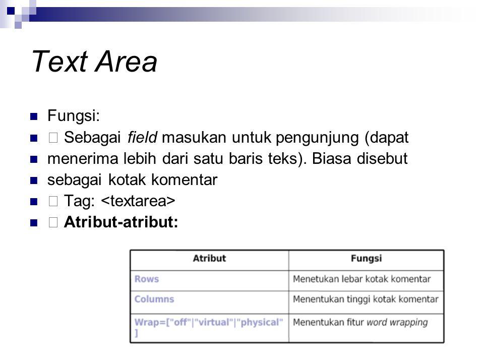 Text Area Fungsi: Sebagai field masukan untuk pengunjung (dapat menerima lebih dari satu baris teks). Biasa disebut sebagai kotak komentar Tag: Atribu