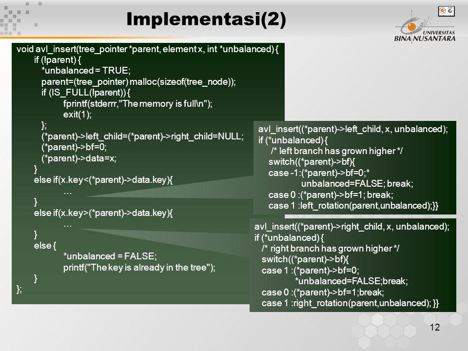 12 Implementasi(2) void avl_insert(tree_pointer *parent, element x, int *unbalanced) { if (!parent) { *unbalanced = TRUE; parent=(tree_pointer) malloc