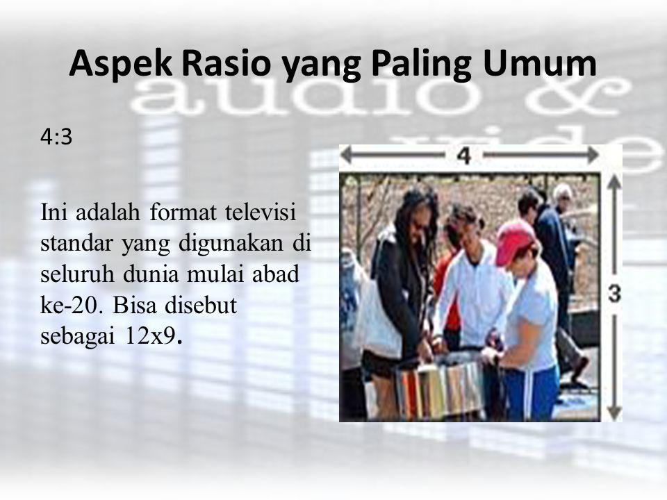 Aspek Rasio yang Paling Umum 16:9 Format ini telah memperoleh penerimaan sebagai standar baru untuk TV layar lebar, DVD dan video definisi tinggi.