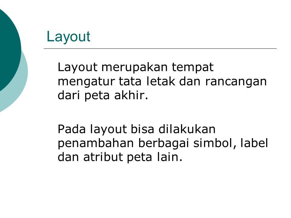 Layout Layout merupakan tempat mengatur tata letak dan rancangan dari peta akhir. Pada layout bisa dilakukan penambahan berbagai simbol, label dan atr