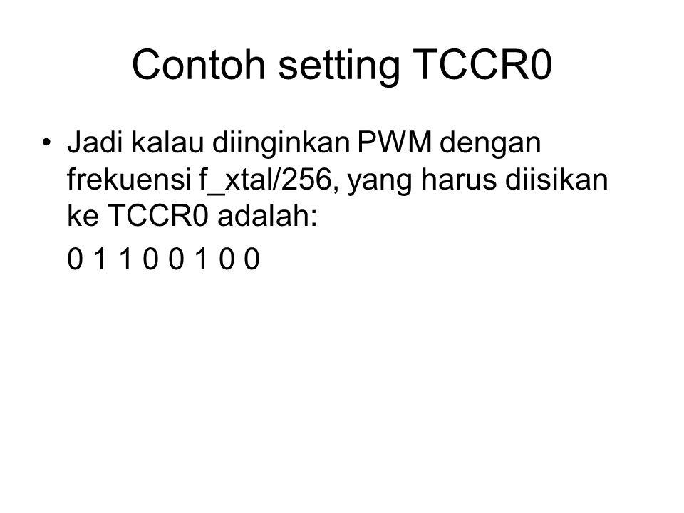 Contoh setting TCCR0 Jadi kalau diinginkan PWM dengan frekuensi f_xtal/256, yang harus diisikan ke TCCR0 adalah: 0 1 1 0 0 1 0 0