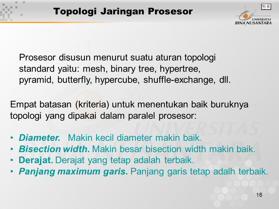 16 Topologi Jaringan Prosesor Prosesor disusun menurut suatu aturan topologi standard yaitu: mesh, binary tree, hypertree, pyramid, butterfly, hypercu