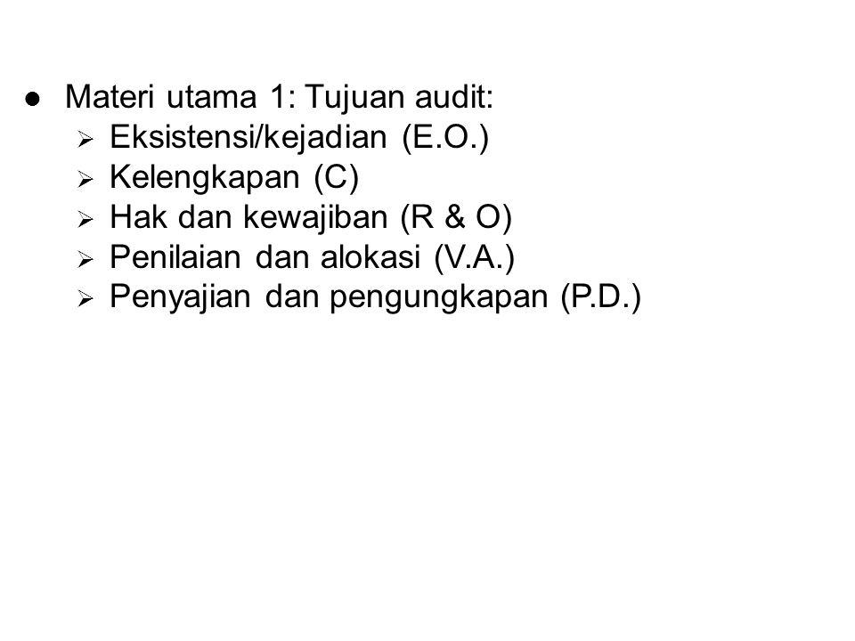 Materi utama 1: Tujuan audit:  Eksistensi/kejadian (E.O.)  Kelengkapan (C)  Hak dan kewajiban (R & O)  Penilaian dan alokasi (V.A.)  Penyajian da
