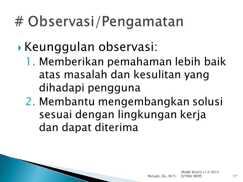  Keunggulan observasi: 1.Memberikan pemahaman lebih baik atas masalah dan kesulitan yang dihadapi pengguna 2.Membantu mengembangkan solusi sesuai dengan lingkungan kerja dan dapat diterima Model Bisnis v1.0 2012 [STMIK MDP] Mulyati, SE., M.T.I17