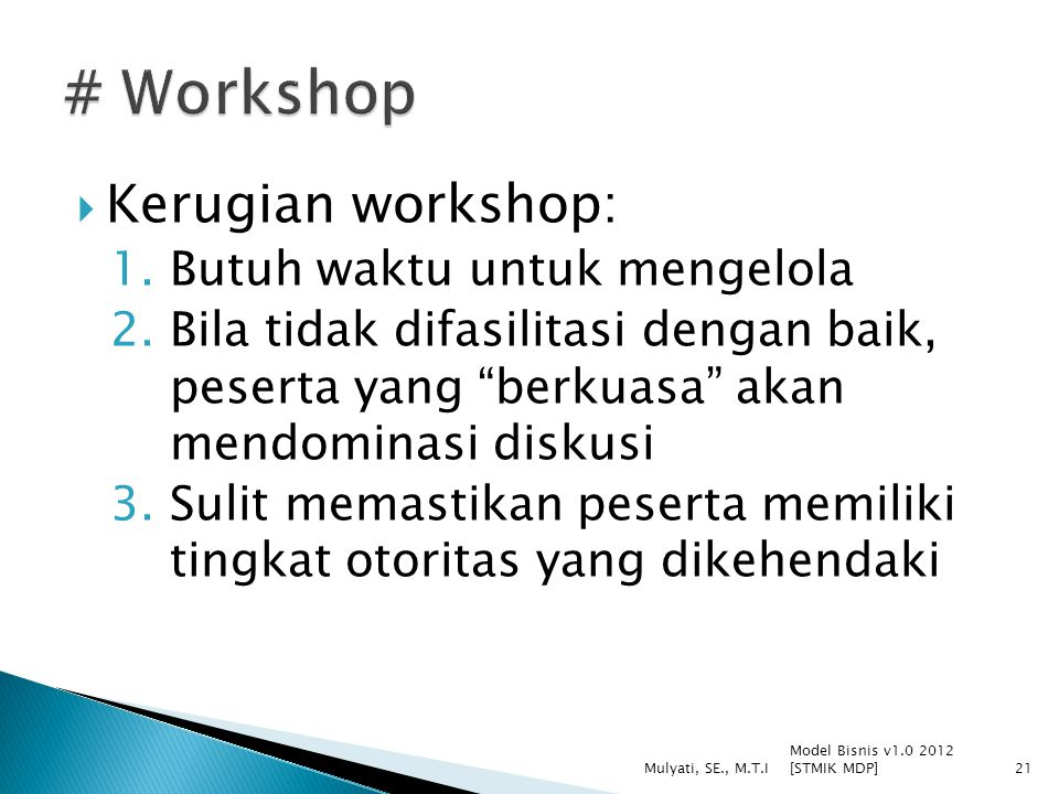  Kerugian workshop: 1.Butuh waktu untuk mengelola 2.Bila tidak difasilitasi dengan baik, peserta yang berkuasa akan mendominasi diskusi 3.Sulit memastikan peserta memiliki tingkat otoritas yang dikehendaki Model Bisnis v1.0 2012 [STMIK MDP] Mulyati, SE., M.T.I21