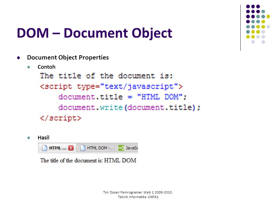 Tim Dosen Pemrograman Web 1 2009-2010. Teknik Informatika UNPAS DOM – Document Object Document Object Properties Contoh Hasil