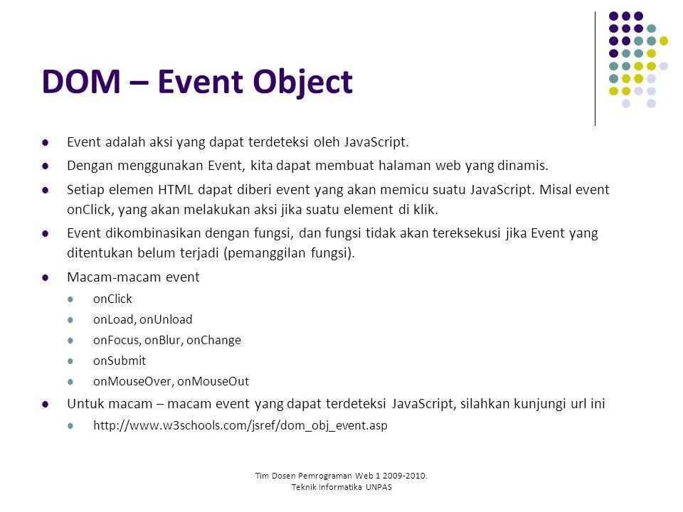 Tim Dosen Pemrograman Web 1 2009-2010. Teknik Informatika UNPAS DOM – Event Object Event adalah aksi yang dapat terdeteksi oleh JavaScript. Dengan men