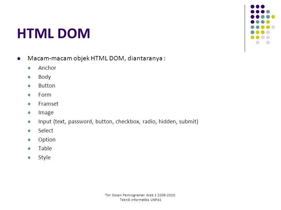 Tim Dosen Pemrograman Web 1 2009-2010. Teknik Informatika UNPAS HTML DOM Macam-macam objek HTML DOM, diantaranya : Anchor Body Button Form Framset Ima