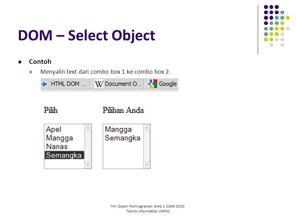 Tim Dosen Pemrograman Web 1 2009-2010. Teknik Informatika UNPAS DOM – Select Object Contoh Menyalin text dari combo box 1 ke combo box 2.
