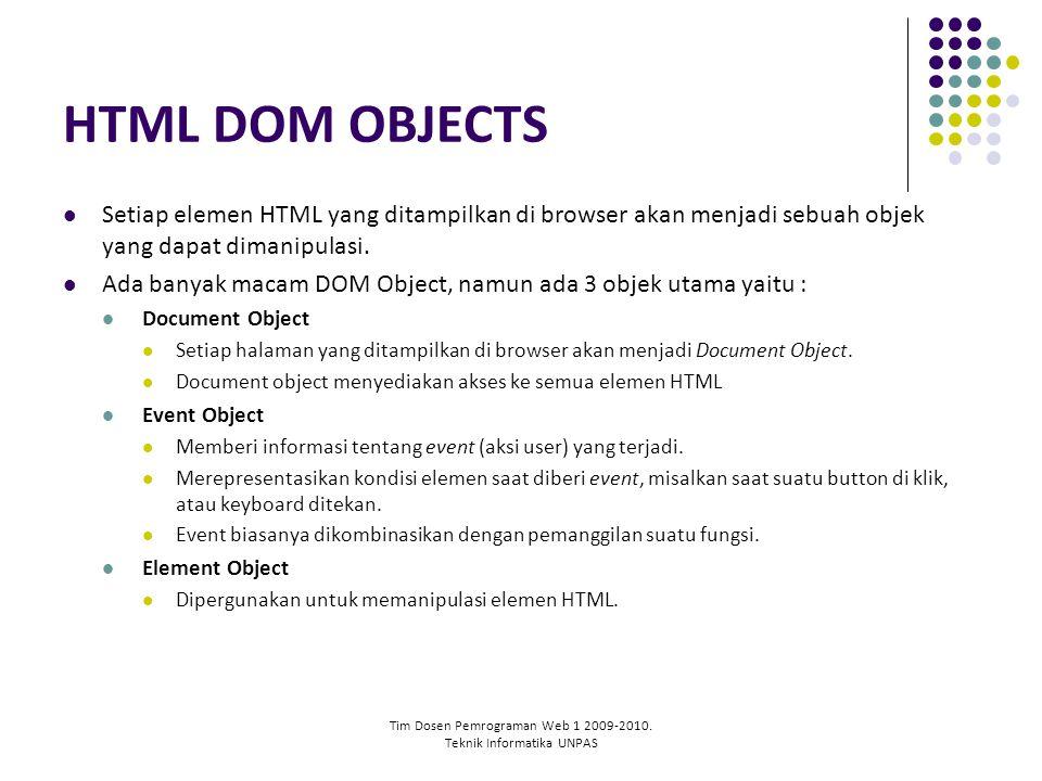 Tim Dosen Pemrograman Web 1 2009-2010. Teknik Informatika UNPAS HTML DOM OBJECTS Setiap elemen HTML yang ditampilkan di browser akan menjadi sebuah ob