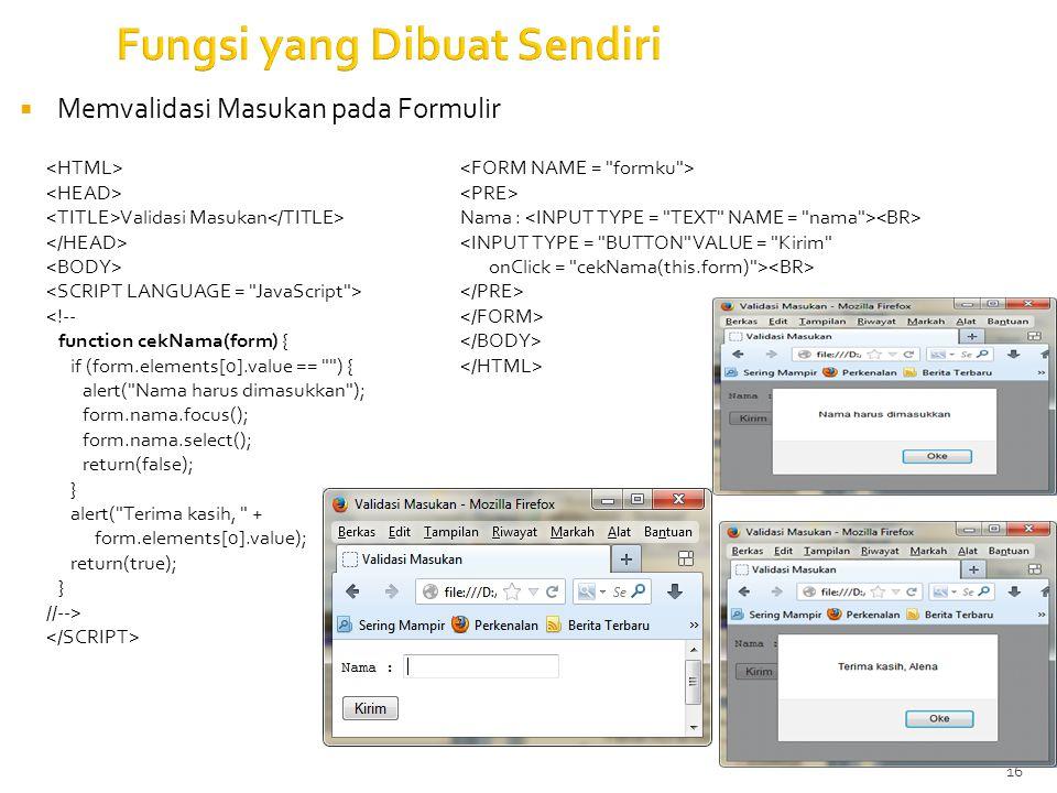 16 Fungsi yang Dibuat Sendiri  Memvalidasi Masukan pada Formulir Validasi Masukan <!-- function cekNama(form) { if (form.elements[0].value == ) { alert( Nama harus dimasukkan ); form.nama.focus(); form.nama.select(); return(false); } alert( Terima kasih, + form.elements[0].value); return(true); } //--> Nama : <INPUT TYPE = BUTTON VALUE = Kirim onClick = cekNama(this.form) >