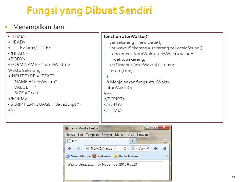 17 Fungsi yang Dibuat Sendiri  Menampilkan Jam Jam Waktu Sekarang : <INPUT TYPE = TEXT NAME = teksWaktu VALUE = SIZE = 22 > <!-- function aturWaktu() { var sekarang = new Date(); var waktuSekarang = sekarang.toLocaleString(); document.formWaktu.teksWaktu.value = waktuSekarang; setTimeout( aturWaktu() , 1000); return(true); } // Menjalankan fungsi aturWaktu aturWaktu(); //-->