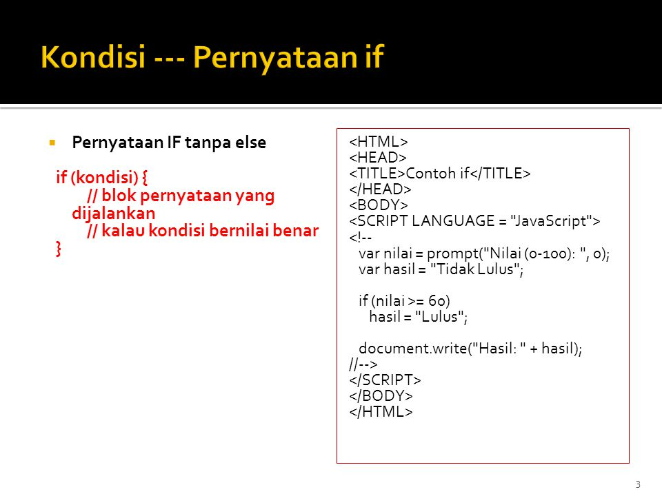 Pernyataan IF dengan ELSE if (kondisi) { // blok pernyataan yang dijalankan // kalau kondisi bernilai benar } else { // blok pernyataan yg dijalankan // kalau kondisi bernilai salah } Contoh if-else <!-- var nilai = prompt( Nilai (0-100): , 0); var hasil = ; if (nilai >= 60) hasil = Lulus ; else hasil = Tidak Lulus ; document.write( Hasil: + hasil); //-->