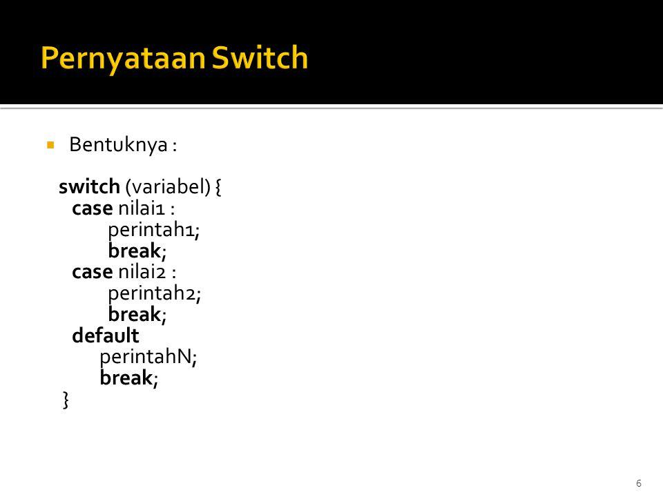 7 Pernyataan Switch Contoh switch <!-- var tanggal = new Date(); var kode_hari = tanggal.getDay(); var nama_hari = ; switch(kode_hari) { case 0: nama_hari = Minggu ; break; case 1: nama_hari = Senin ; break; case 2: nama_hari = Selasa ; break; case 3: nama_hari = Rabu ; break; case 4: nama_hari = Kamis ; break; case 5: nama_hari = Jumat ; break; case 6: nama_hari = Sabtu ; } document.write( Hari ini hari + nama_hari); document.write( , tanggal + tanggal.getDate() + / + (tanggal.getMonth() + 1) + / + tanggal.getYear()); //-->