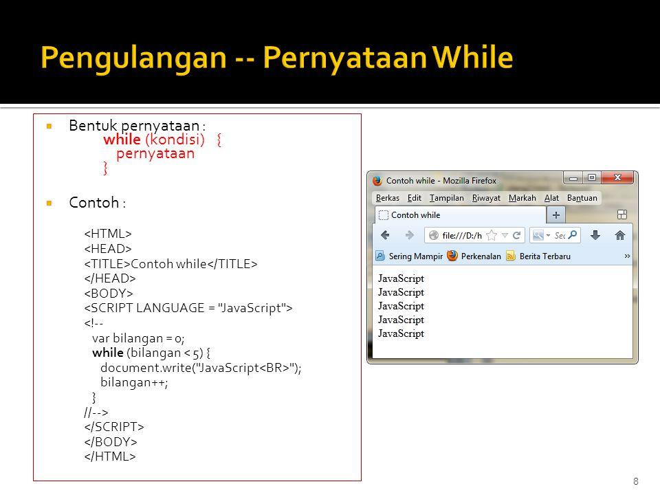  Bentuk pernyataan : while (kondisi) { pernyataan }  Contoh : Contoh while <!-- var bilangan = 0; while (bilangan < 5) { document.write( JavaScript ); bilangan++; } //--> 8