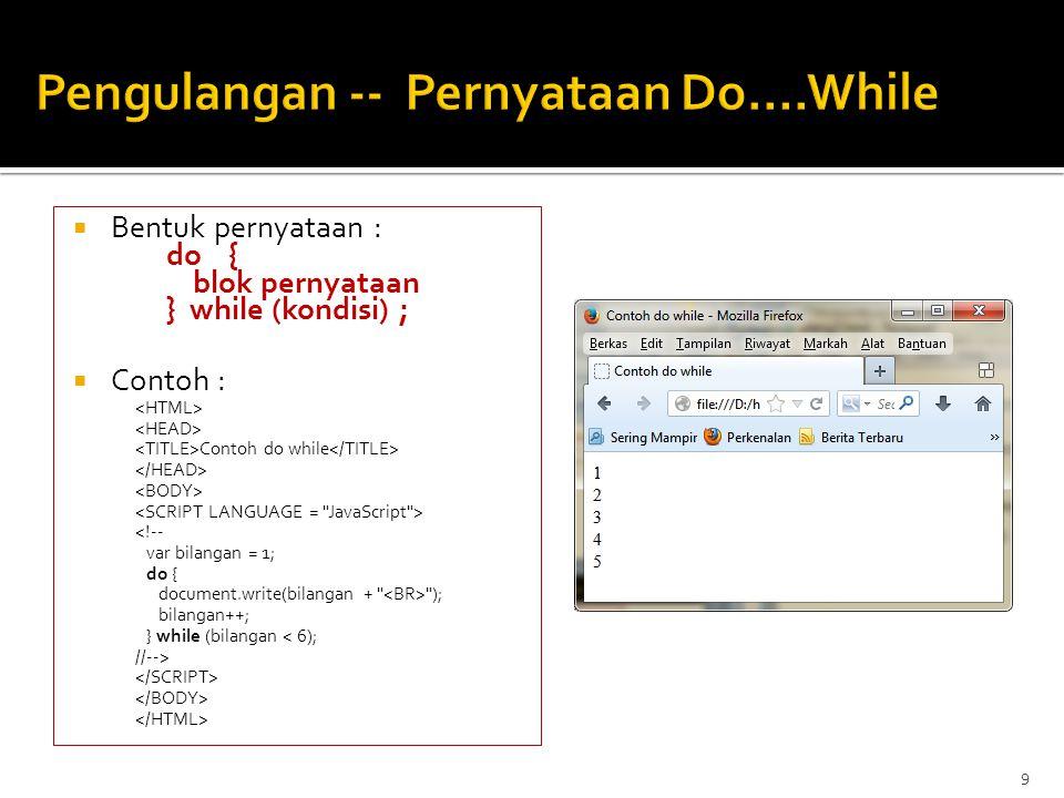  Bentuk pernyataan : for (inisialisasi; kondisi; penaikan_penurunan) { pernyataan_pernyataan }  Contoh : Contoh for <!-- var bilangan = 0; for (bilangan = 1; bilangan <= 5; bilangan++) document.write(bilangan + ); //--> 10