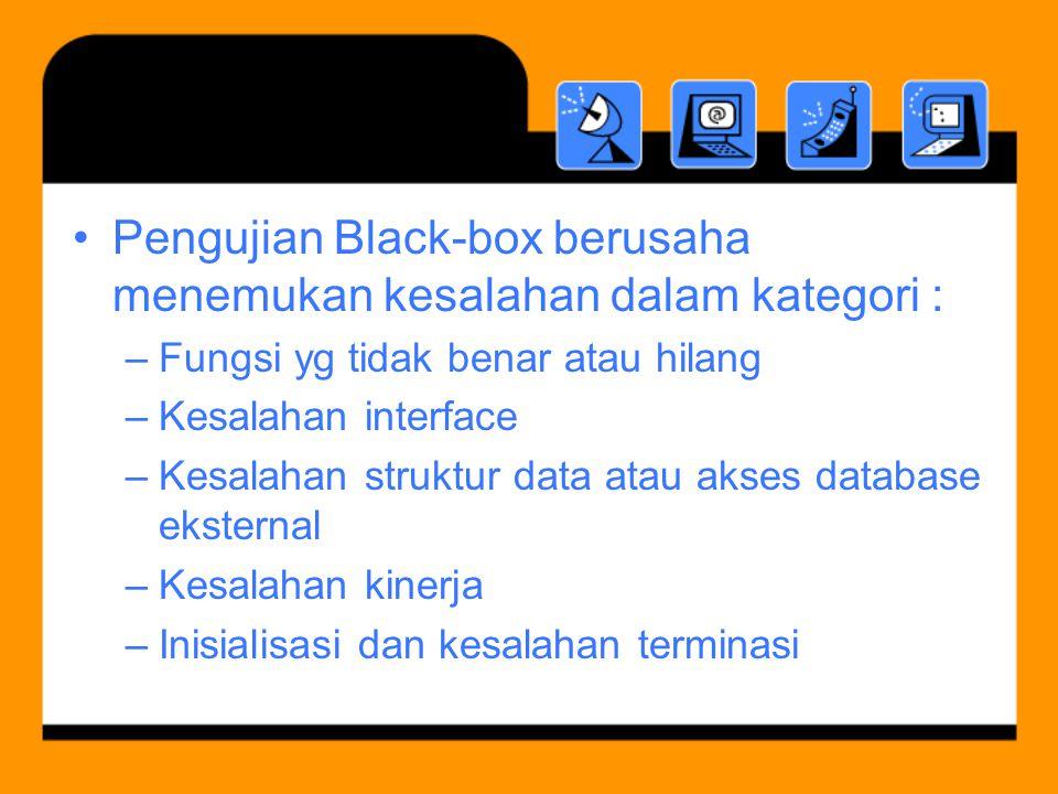 Pengujian Black-box berusaha menemukan kesalahan dalam kategori : –Fungsi yg tidak benar atau hilang –Kesalahan interface –Kesalahan struktur data atau akses database eksternal –Kesalahan kinerja –Inisialisasi dan kesalahan terminasi