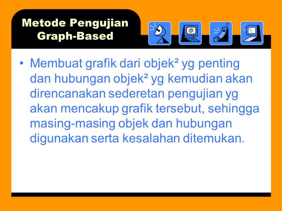 Metode Pengujian Graph-Based Membuat grafik dari objek² yg penting dan hubungan objek² yg kemudian akan direncanakan sederetan pengujian yg akan mencakup grafik tersebut, sehingga masing-masing objek dan hubungan digunakan serta kesalahan ditemukan.