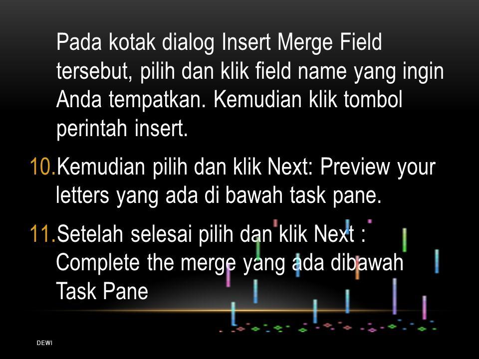 DEWI Pada kotak dialog Insert Merge Field tersebut, pilih dan klik field name yang ingin Anda tempatkan. Kemudian klik tombol perintah insert. 10.Kemu