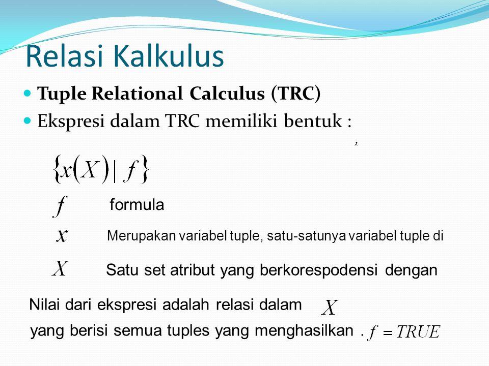Relasi Kalkulus Tuple Relational Calculus (TRC) Ekspresi dalam TRC memiliki bentuk : formula Merupakan variabel tuple, satu-satunya variabel tuple di
