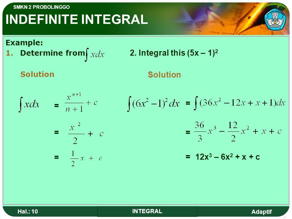 Adaptif SMKN 2 PROBOLINGGO Hal.: 10 INTEGRAL INDEFINITE INTEGRAL Example: 1.Determine from Solution = = = 2.
