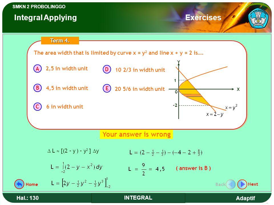 Adaptif SMKN 2 PROBOLINGGO Hal.: 130 INTEGRAL ( answer is B )  L  [(2 – y ) – y 2 ]  y The area width that is limited by curve x = y 2 and line x + y = 2 is….