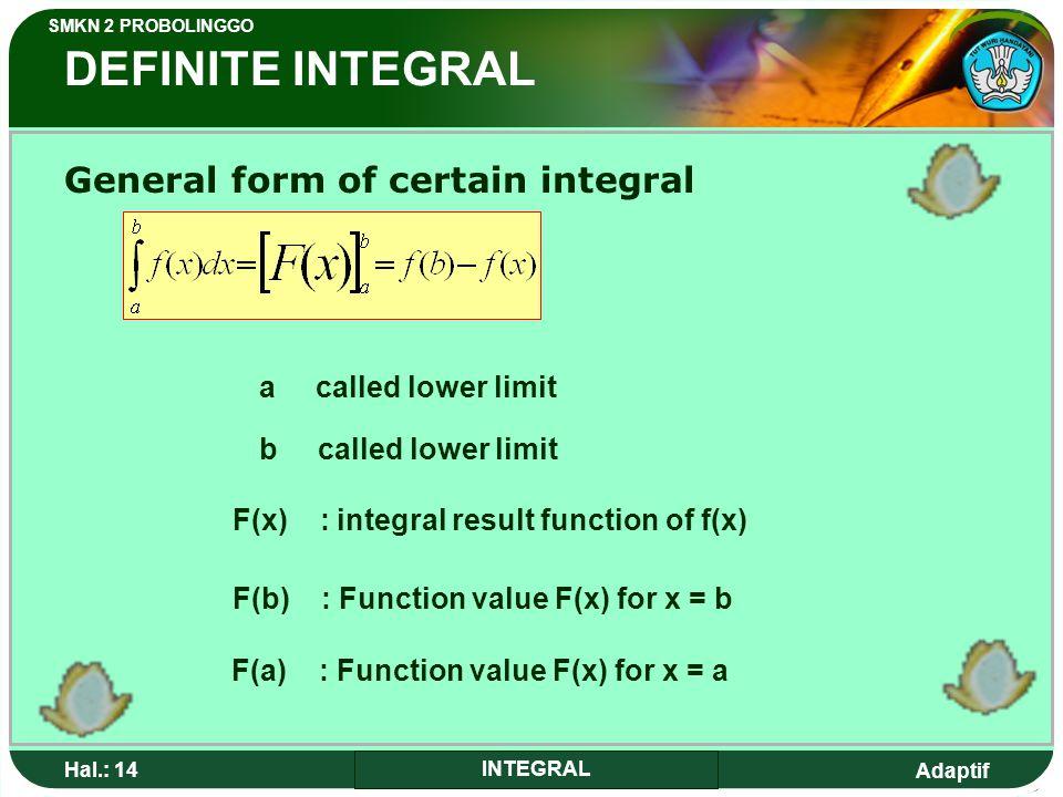 Adaptif SMKN 2 PROBOLINGGO Hal.: 14 INTEGRAL DEFINITE INTEGRAL General form of certain integral a called lower limit b called lower limit F(x) : integral result function of f(x) F(b) : Function value F(x) for x = b F(a) : Function value F(x) for x = a