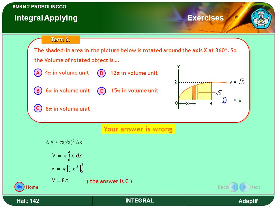 Adaptif SMKN 2 PROBOLINGGO Hal.: 142 INTEGRAL ( the answer is C )  V   (  x) 2  x The shaded-in area in the picture below is rotated around the axis X at 360 .