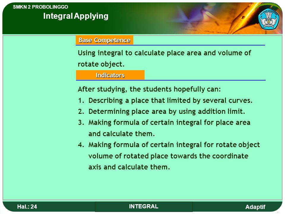 Adaptif SMKN 2 PROBOLINGGO Hal.: 24 INTEGRAL Using integral to calculate place area and volume of rotate object.