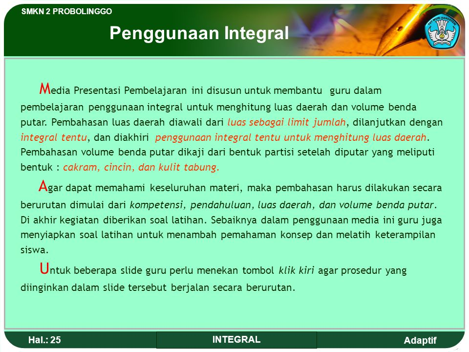 Adaptif SMKN 2 PROBOLINGGO Hal.: 24 INTEGRAL Using integral to calculate place area and volume of rotate object. Base Competence After studying, the s
