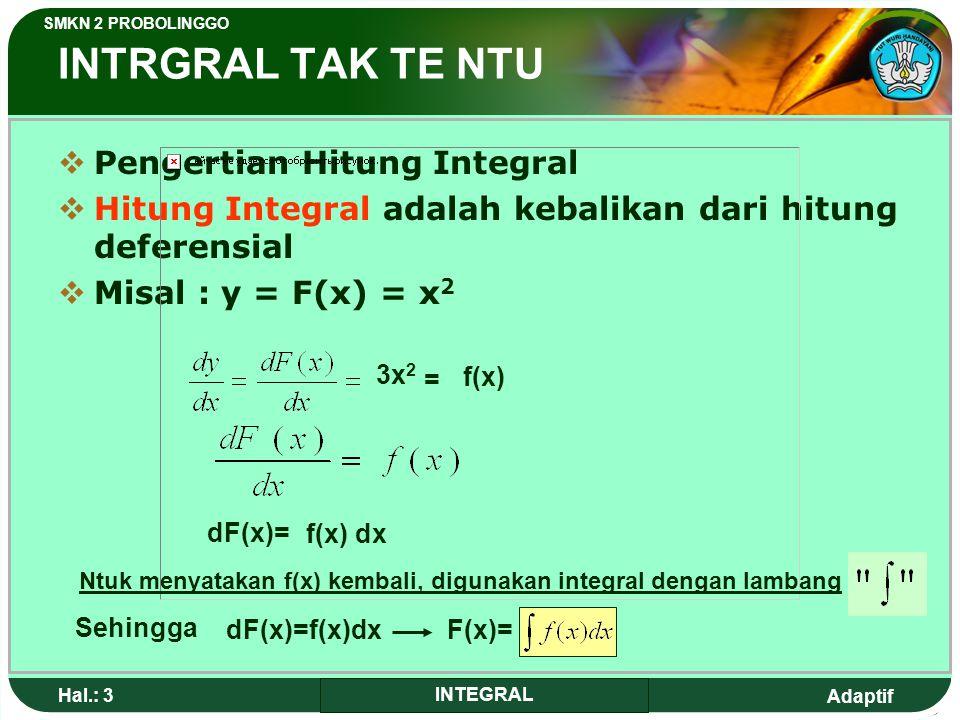 Adaptif SMKN 2 PROBOLINGGO Hal.: 3 INTEGRAL INTRGRAL TAK TE NTU PPengertian Hitung Integral HHitung Integral adalah kebalikan dari hitung deferensial MMisal : y = F(x) = x 2 3x 2 = f(x) dF(x)= f(x) dx Ntuk menyatakan f(x) kembali, digunakan integral dengan lambang Sehingga dF(x)=f(x)dxF(x)=