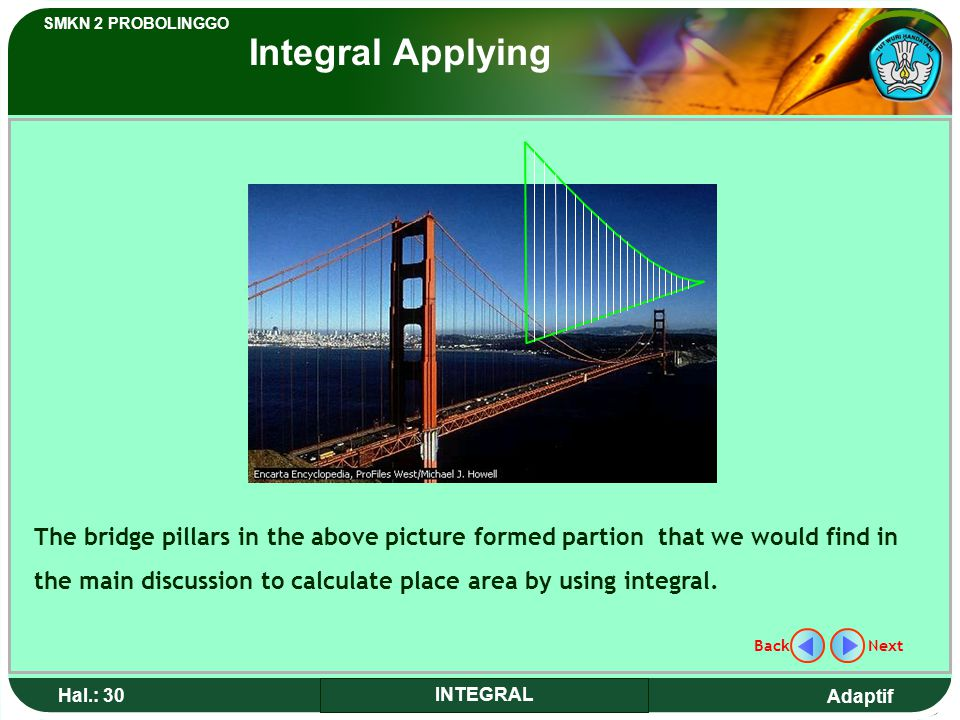 Adaptif SMKN 2 PROBOLINGGO Hal.: 30 INTEGRAL The bridge pillars in the above picture formed partion that we would find in the main discussion to calculate place area by using integral.