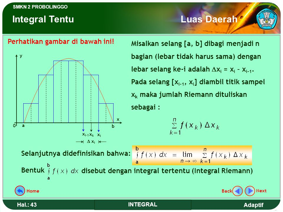 Adaptif SMKN 2 PROBOLINGGO Hal.: 42 INTEGRAL 4.Add all part area 5.Find the limit Then the area = 9 units 0 x 3 LiLi 3/n x i+1 xixi x1x1 x2x2 x3x3 y N