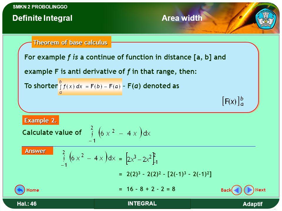 Adaptif SMKN 2 PROBOLINGGO Hal.: 46 INTEGRAL = = 2(2) 3 – 2(2) 2 – [2(-1) 3 – 2(-1) 2 ] = 16 – 8 + 2 - 2 = 8 Calculate value of Example 2.
