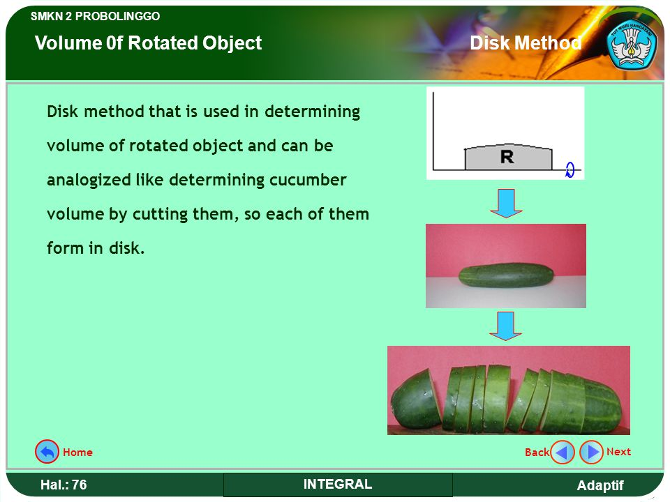 Adaptif SMKN 2 PROBOLINGGO Hal.: 76 INTEGRAL Disk method that is used in determining volume of rotated object and can be analogized like determining cucumber volume by cutting them, so each of them form in disk.