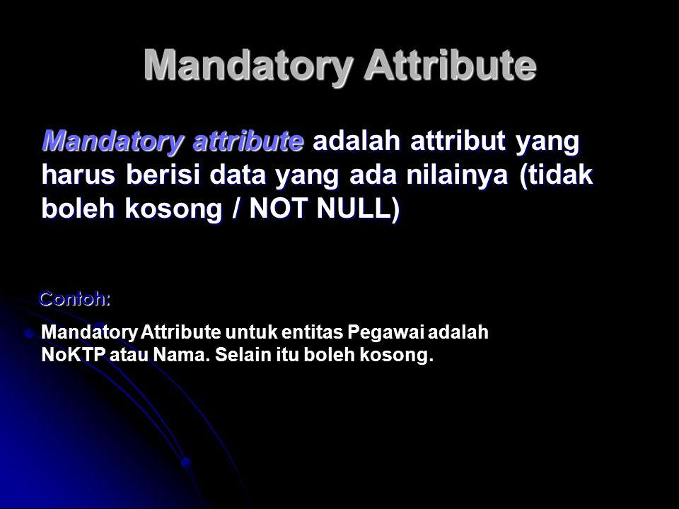 Mandatory Attribute Mandatory attribute adalah attribut yang harus berisi data yang ada nilainya (tidak boleh kosong / NOT NULL) Contoh: Mandatory Att