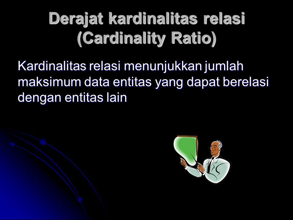 Derajat kardinalitas relasi (Cardinality Ratio) Kardinalitas relasi menunjukkan jumlah maksimum data entitas yang dapat berelasi dengan entitas lain