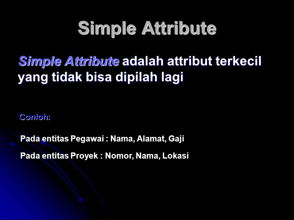 Simple Attribute Simple Attribute adalah attribut terkecil yang tidak bisa dipilah lagi Contoh: Pada entitas Pegawai : Nama, Alamat, Gaji Pada entitas