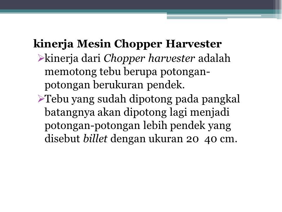 kinerja Mesin Chopper Harvester  kinerja dari Chopper harvester adalah memotong tebu berupa potongan- potongan berukuran pendek.  Tebu yang sudah di