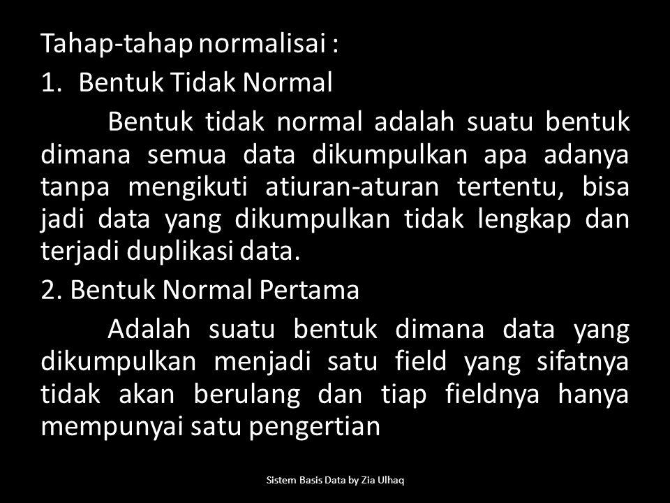 Tahap-tahap normalisai : 1.Bentuk Tidak Normal Bentuk tidak normal adalah suatu bentuk dimana semua data dikumpulkan apa adanya tanpa mengikuti atiuran-aturan tertentu, bisa jadi data yang dikumpulkan tidak lengkap dan terjadi duplikasi data.