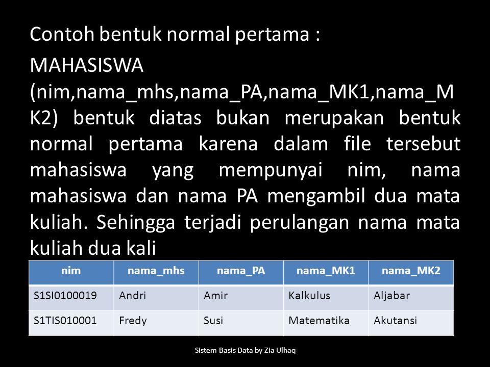 Contoh bentuk normal pertama : MAHASISWA (nim,nama_mhs,nama_PA,nama_MK1,nama_M K2) bentuk diatas bukan merupakan bentuk normal pertama karena dalam file tersebut mahasiswa yang mempunyai nim, nama mahasiswa dan nama PA mengambil dua mata kuliah.