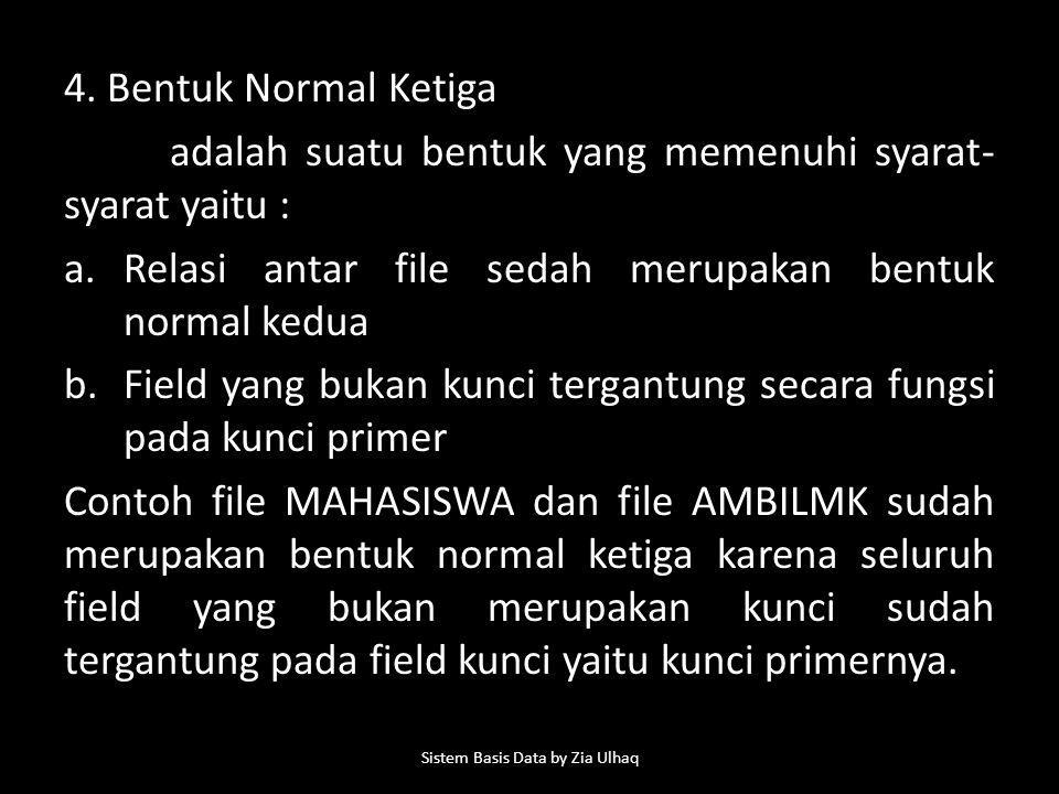 4. Bentuk Normal Ketiga adalah suatu bentuk yang memenuhi syarat- syarat yaitu : a.Relasi antar file sedah merupakan bentuk normal kedua b.Field yang