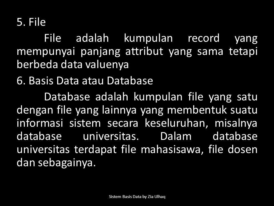 5. File File adalah kumpulan record yang mempunyai panjang attribut yang sama tetapi berbeda data valuenya 6. Basis Data atau Database Database adalah