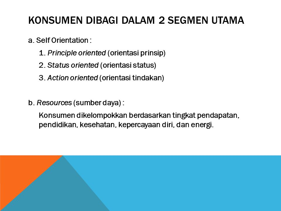 KONSUMEN DIBAGI DALAM 2 SEGMEN UTAMA a. Self Orientation : 1. Principle oriented (orientasi prinsip) 2. Status oriented (orientasi status) 3. Action o
